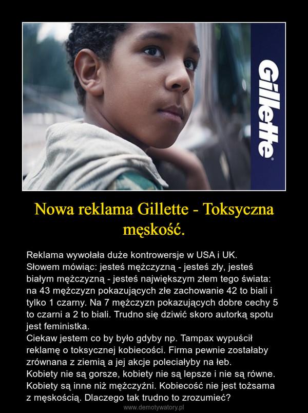 Nowa reklama Gillette - Toksyczna męskość. – Reklama wywołała duże kontrowersje w USA i UK.Słowem mówiąc: jesteś mężczyzną - jesteś zły, jesteś białym mężczyzną - jesteś największym złem tego świata: na 43 mężczyzn pokazujących złe zachowanie 42 to biali i tylko 1 czarny. Na 7 mężczyzn pokazujących dobre cechy 5 to czarni a 2 to biali. Trudno się dziwić skoro autorką spotu jest feministka.Ciekaw jestem co by było gdyby np. Tampax wypuścił reklamę o toksycznej kobiecości. Firma pewnie zostałaby zrównana z ziemią a jej akcje poleciałyby na łeb.Kobiety nie są gorsze, kobiety nie są lepsze i nie są równe. Kobiety są inne niż mężczyźni. Kobiecość nie jest tożsama z męskością. Dlaczego tak trudno to zrozumieć?