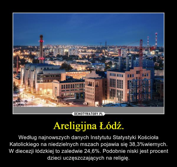 Areligijna Łódź. – Według najnowszych danych Instytutu Statystyki Kościoła Katolickiego na niedzielnych mszach pojawia się 38,3%wiernych. W diecezji łódzkiej to zaledwie 24,6%. Podobnie niski jest procent dzieci uczęszczających na religię.