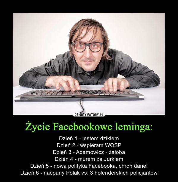 Życie Facebookowe leminga: – Dzień 1 - jestem dzikiemDzień 2 - wspieram WOŚPDzień 3 - Adamowicz - żałobaDzień 4 - murem za JurkiemDzień 5 - nowa polityka Facebooka, chroń dane!Dzień 6 - naćpany Polak vs. 3 holenderskich policjantów