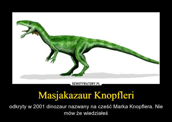 Masjakazaur Knopfleri – odkryty w 2001 dinozaur nazwany na cześć Marka Knopflera. Nie mów że wiedziałeś
