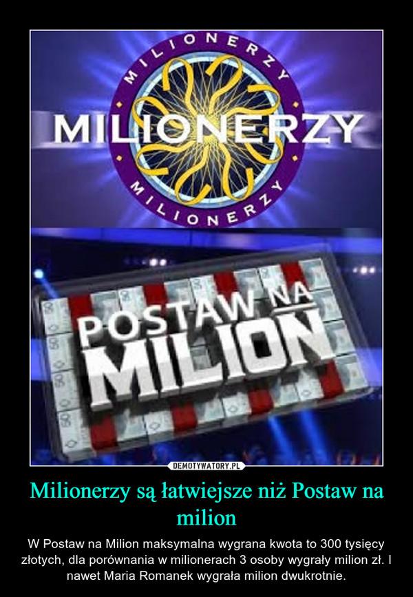 Milionerzy są łatwiejsze niż Postaw na milion – W Postaw na Milion maksymalna wygrana kwota to 300 tysięcy złotych, dla porównania w milionerach 3 osoby wygrały milion zł. I nawet Maria Romanek wygrała milion dwukrotnie.