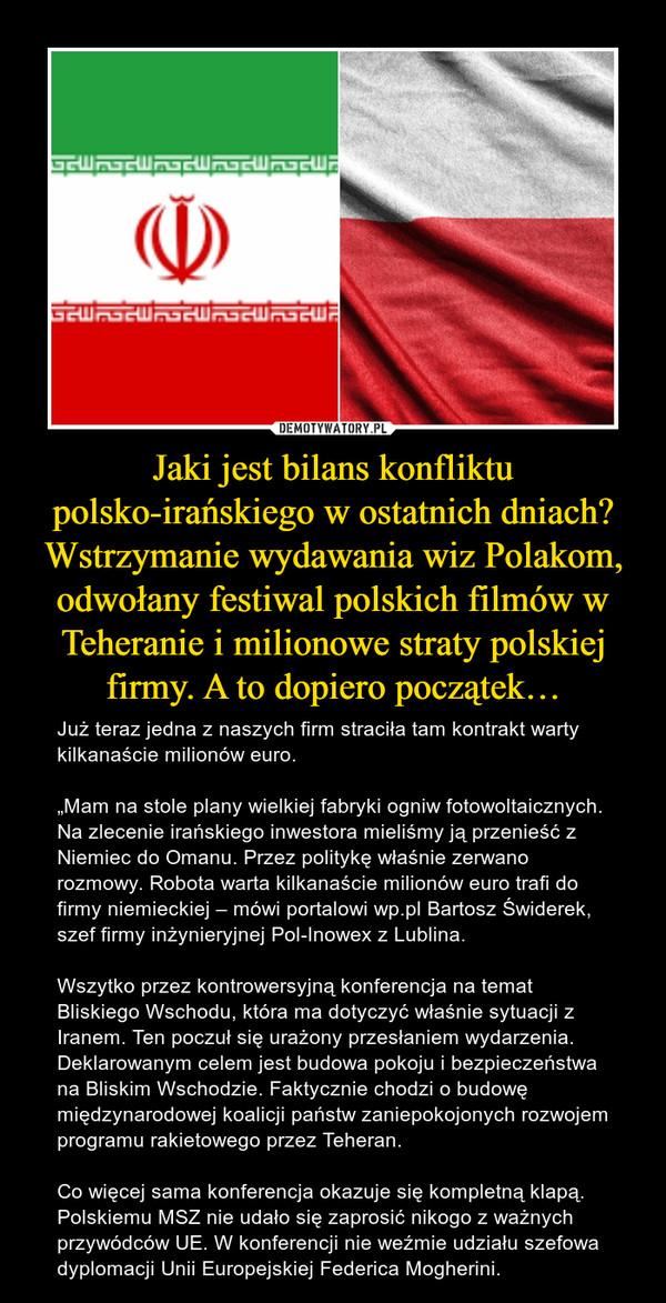 """Jaki jest bilans konfliktu polsko-irańskiego w ostatnich dniach? Wstrzymanie wydawania wiz Polakom, odwołany festiwal polskich filmów w Teheranie i milionowe straty polskiej firmy. A to dopiero początek… – Już teraz jedna z naszych firm straciła tam kontrakt warty kilkanaście milionów euro.""""Mam na stole plany wielkiej fabryki ogniw fotowoltaicznych. Na zlecenie irańskiego inwestora mieliśmy ją przenieść z Niemiec do Omanu. Przez politykę właśnie zerwano rozmowy. Robota warta kilkanaście milionów euro trafi do firmy niemieckiej – mówi portalowi wp.pl Bartosz Świderek, szef firmy inżynieryjnej Pol-Inowex z Lublina.Wszytko przez kontrowersyjną konferencja na temat Bliskiego Wschodu, która ma dotyczyć właśnie sytuacji z Iranem.Ten poczuł się urażony przesłaniem wydarzenia. Deklarowanym celem jest budowa pokoju i bezpieczeństwa na Bliskim Wschodzie. Faktycznie chodzi o budowę międzynarodowej koalicji państw zaniepokojonych rozwojem programu rakietowego przez Teheran.Co więcej sama konferencja okazuje się kompletną klapą. Polskiemu MSZ nie udało się zaprosić nikogo z ważnych przywódców UE. W konferencji nie weźmie udziału szefowa dyplomacji Unii Europejskiej Federica Mogherini."""
