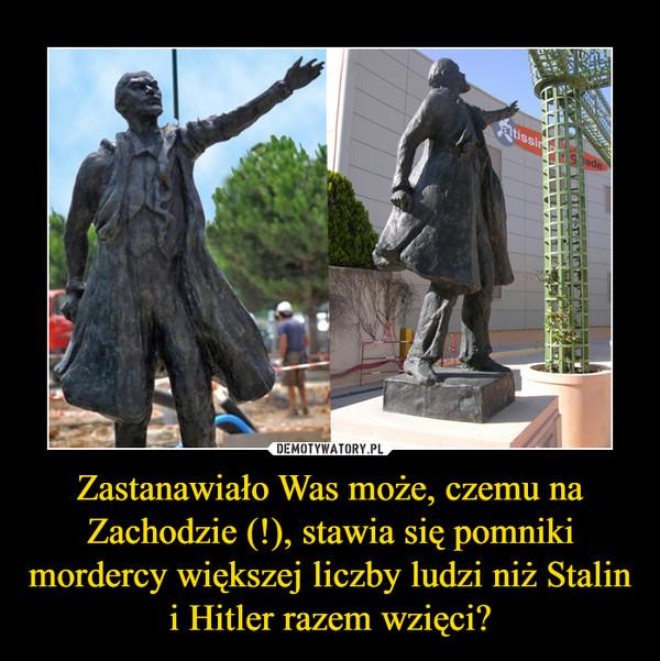 Zastanawiało Was może, czemu na Zachodzie (!), stawia się pomniki mordercy większej liczby ludzi niż Stalin i Hitler razem wzięci? –