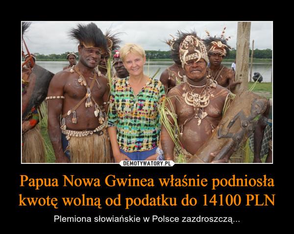 Papua Nowa Gwinea właśnie podniosła kwotę wolną od podatku do 14100 PLN – Plemiona słowiańskie w Polsce zazdroszczą...