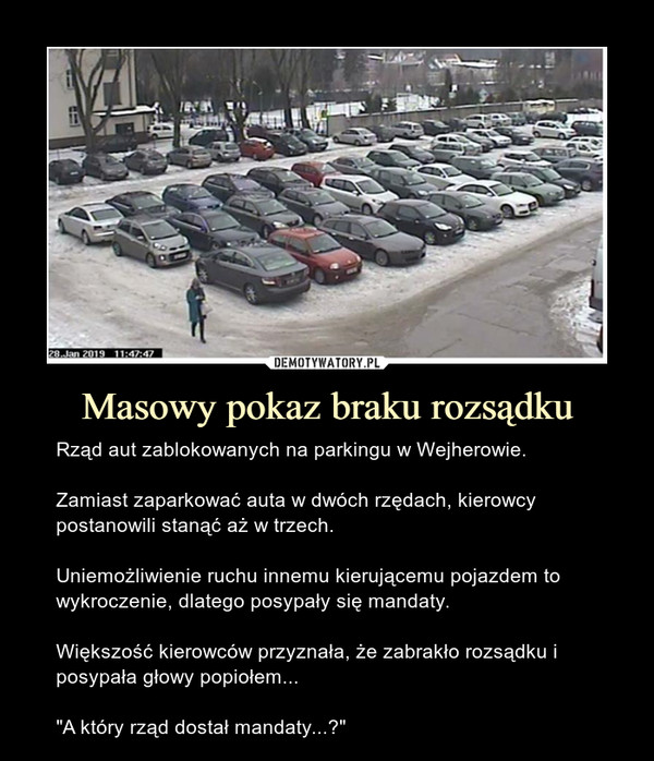 """Masowy pokaz braku rozsądku – Rząd aut zablokowanych na parkingu w Wejherowie.Zamiast zaparkować auta w dwóch rzędach, kierowcy postanowili stanąć aż w trzech.Uniemożliwienie ruchu innemu kierującemu pojazdem to wykroczenie, dlatego posypały się mandaty.Większość kierowców przyznała, że zabrakło rozsądku i posypała głowy popiołem...""""A który rząd dostał mandaty...?"""""""