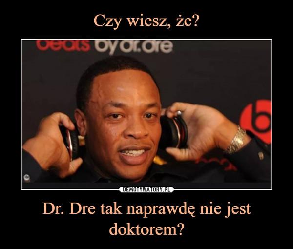 Dr. Dre tak naprawdę nie jest doktorem? –