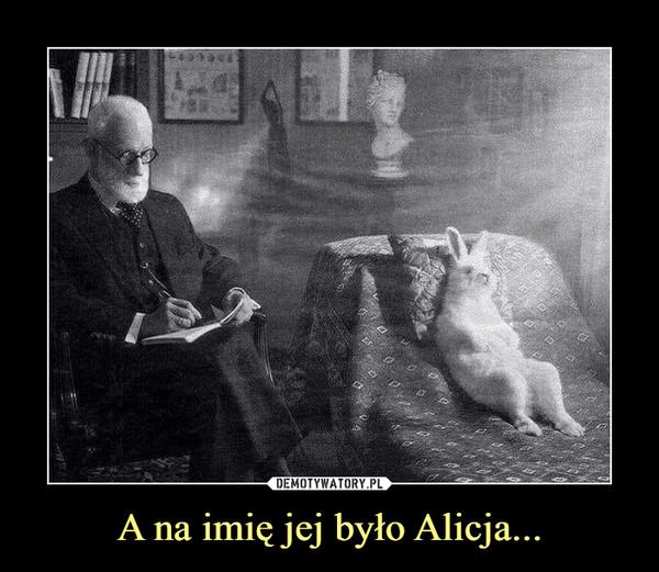 A na imię jej było Alicja... –