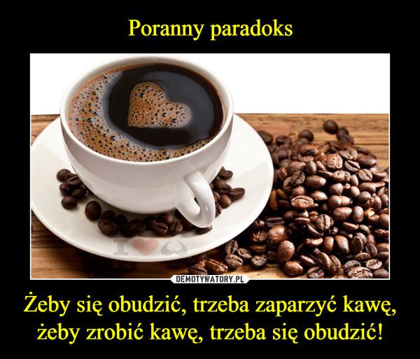 Żeby się obudzić, trzeba zaparzyć kawę, żeby zrobić kawę, trzeba się obudzić! –