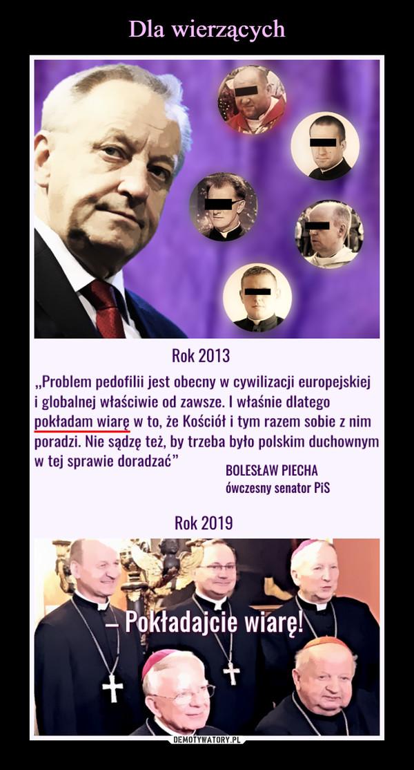"""–  2013 """"Problem pedofilii jest obecny w cywilizacji europejskiej i globalnej właściwie od zawsze. I właśnie dlatego pokładam wiarę w to, że Kościół i tym razem sobie z nim poradzi. Nie sądzę też, by trzeba było polskim duchownym w tej sprawie doradzać"""" BOLESŁAW PIECHA ówczesny senator PiS 2019 Pokładajcie wiarę."""
