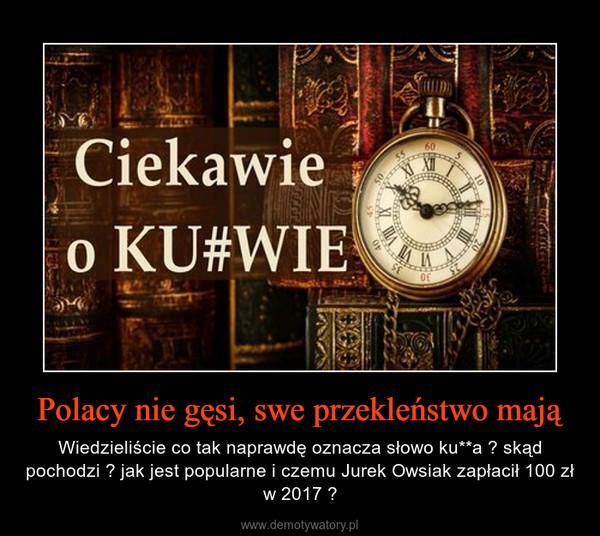 Polacy nie gęsi, swe przekleństwo mają – Wiedzieliście co tak naprawdę oznacza słowo ku**a ? skąd pochodzi ? jak jest popularne i czemu Jurek Owsiak zapłacił 100 zł w 2017 ?