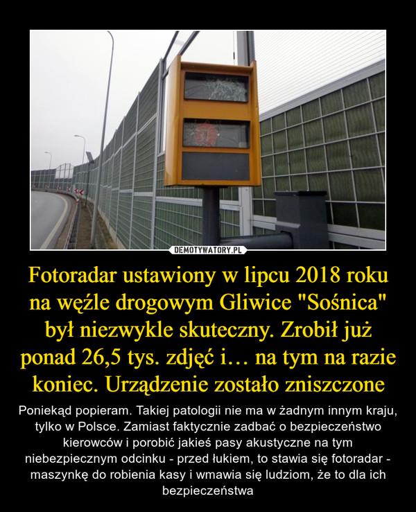 """Fotoradar ustawiony w lipcu 2018 roku na węźle drogowym Gliwice """"Sośnica"""" był niezwykle skuteczny. Zrobił już ponad 26,5 tys. zdjęć i… na tym na razie koniec. Urządzenie zostało zniszczone – Poniekąd popieram. Takiej patologii nie ma w żadnym innym kraju, tylko w Polsce. Zamiast faktycznie zadbać o bezpieczeństwo kierowców i porobić jakieś pasy akustyczne na tym niebezpiecznym odcinku - przed łukiem, to stawia się fotoradar - maszynkę do robienia kasy i wmawia się ludziom, że to dla ich bezpieczeństwa"""