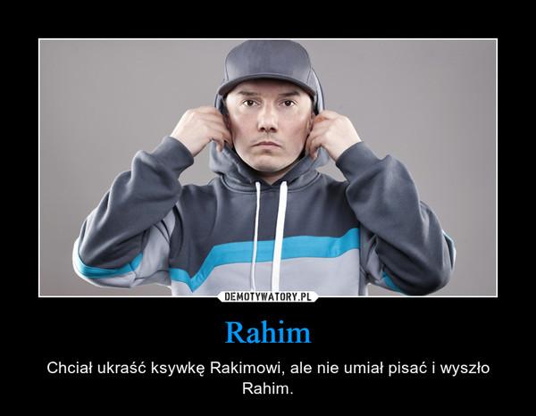 Rahim – Chciał ukraść ksywkę Rakimowi, ale nie umiał pisać i wyszło Rahim.