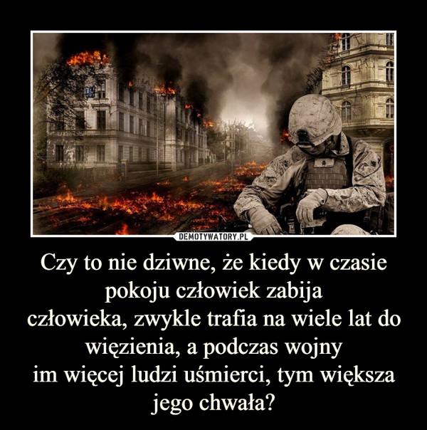 Czy to nie dziwne, że kiedy w czasie pokoju człowiek zabijaczłowieka, zwykle trafia na wiele lat do więzienia, a podczas wojnyim więcej ludzi uśmierci, tym większa jego chwała? –