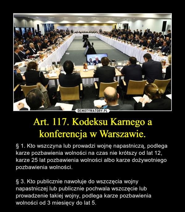 Art. 117. Kodeksu Karnego a konferencja w Warszawie. – § 1. Kto wszczyna lub prowadzi wojnę napastniczą, podlega karze pozbawienia wolności na czas nie krótszy od lat 12, karze 25 lat pozbawienia wolności albo karze dożywotniego pozbawienia wolności.§ 3. Kto publicznie nawołuje do wszczęcia wojny napastniczej lub publicznie pochwala wszczęcie lub prowadzenie takiej wojny, podlega karze pozbawienia wolności od 3 miesięcy do lat 5.