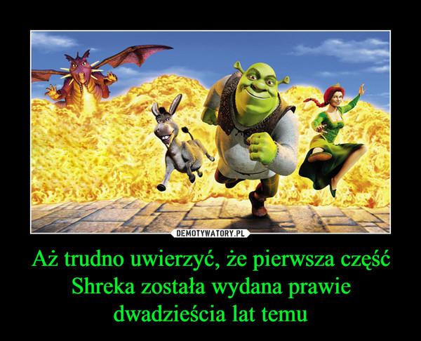 Aż trudno uwierzyć, że pierwsza część Shreka została wydana prawie dwadzieścia lat temu –