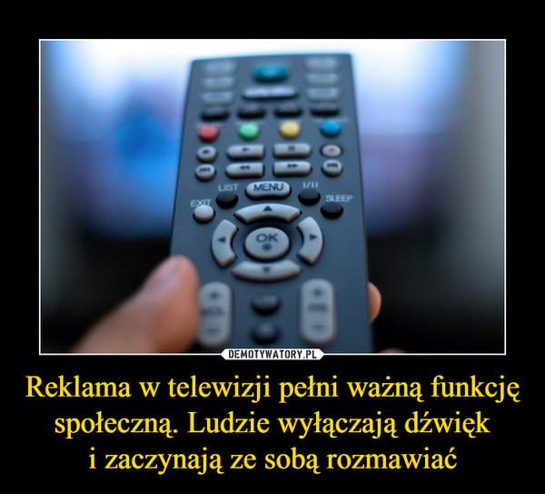 Reklama w telewizji pełni ważną funkcję społeczną. Ludzie wyłączają dźwięki zaczynają ze sobą rozmawiać –