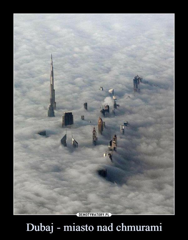 Dubaj - miasto nad chmurami –