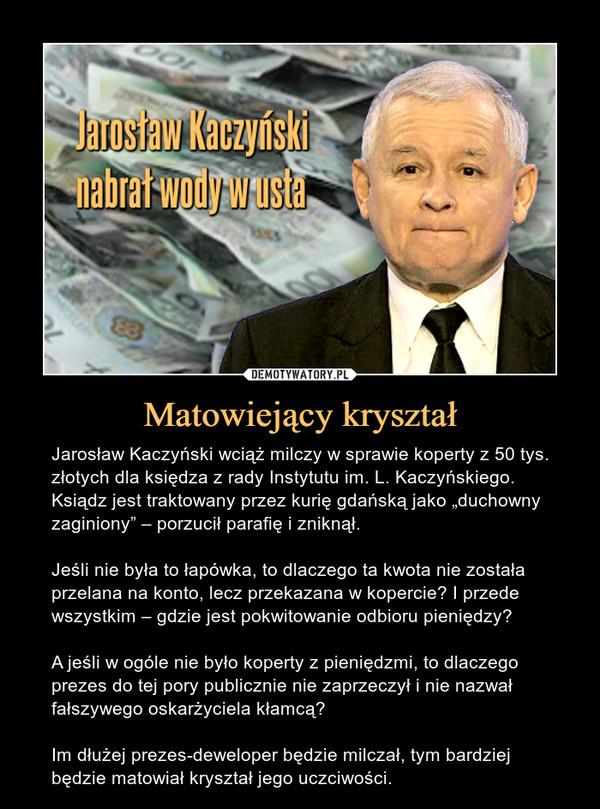 """Matowiejący kryształ – Jarosław Kaczyński wciąż milczy w sprawie koperty z 50 tys. złotych dla księdza z rady Instytutu im. L. Kaczyńskiego. Ksiądz jest traktowany przez kurię gdańską jako """"duchowny zaginiony"""" – porzucił parafię i zniknął.Jeśli nie była to łapówka, to dlaczego ta kwota nie została przelana na konto, lecz przekazana w kopercie? I przede wszystkim – gdzie jest pokwitowanie odbioru pieniędzy? A jeśli w ogóle nie było koperty z pieniędzmi, to dlaczego prezes do tej pory publicznie nie zaprzeczył i nie nazwał fałszywego oskarżyciela kłamcą?Im dłużej prezes-deweloper będzie milczał, tym bardziej będzie matowiał kryształ jego uczciwości."""