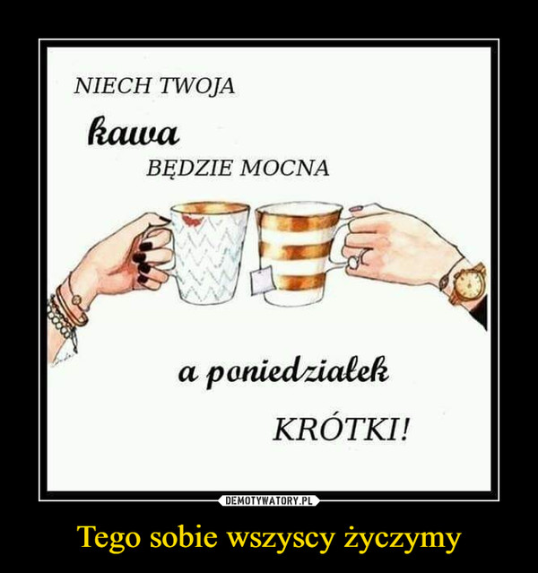 Tego sobie wszyscy życzymy –  Niech twoja kawa będzie mocna a poniedziałek krótki
