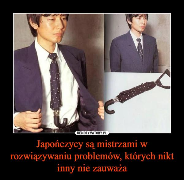 Japończycy są mistrzami w rozwiązywaniu problemów, których nikt inny nie zauważa –
