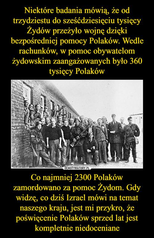 Niektóre badania mówią, że od trzydziestu do sześćdziesięciu tysięcy Żydów przeżyło wojnę dzięki bezpośredniej pomocy Polaków. Wedle rachunków, w pomoc obywatelom żydowskim zaangażowanych było 360 tysięcy Polaków Co najmniej 2300 Polaków zamordowano za pomoc Żydom. Gdy widzę, co dziś Izrael mówi na temat naszego kraju, jest mi przykro, że poświęcenie Polaków sprzed lat jest kompletnie niedoceniane