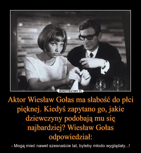Aktor Wiesław Gołas ma słabość do płci pięknej. Kiedyś zapytano go, jakie dziewczyny podobają mu się najbardziej? Wiesław Gołas odpowiedział: – - Mogą mieć nawet szesnaście lat, byleby młodo wyglądały...!