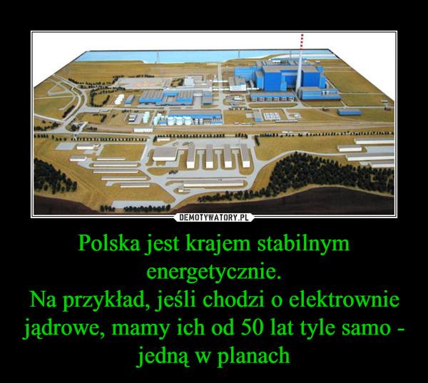 Polska jest krajem stabilnym energetycznie.Na przykład, jeśli chodzi o elektrownie jądrowe, mamy ich od 50 lat tyle samo - jedną w planach –