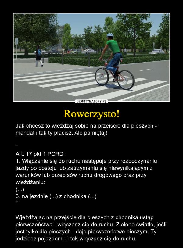 """Rowerzysto! – Jak chcesz to wjeżdżaj sobie na przejście dla pieszych - mandat i tak ty płacisz. Ale pamiętaj!""""Art. 17 pkt 1 PORD:1. Włączanie się do ruchu następuje przy rozpoczynaniu jazdy po postoju lub zatrzymaniu się niewynikającym z warunków lub przepisów ruchu drogowego oraz przy wjeżdżaniu: (...)3. na jezdnię (...) z chodnika (...)""""Wjeżdżając na przejście dla pieszych z chodnika ustąp pierwszeństwa - włączasz się do ruchu. Zielone światło, jeśli jest tylko dla pieszych - daje pierwszeństwo pieszym. Ty jedziesz pojazdem - i tak włączasz się do ruchu."""