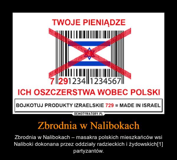 Zbrodnia w Nalibokach – Zbrodnia w Nalibokach – masakra polskich mieszkańców wsi Naliboki dokonana przez oddziały radzieckich i żydowskich[1] partyzantów.