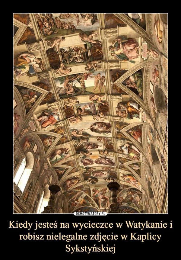 Kiedy jesteś na wycieczce w Watykanie i robisz nielegalne zdjęcie w Kaplicy Sykstyńskiej –