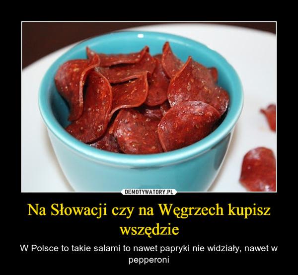 Na Słowacji czy na Węgrzech kupisz wszędzie – W Polsce to takie salami to nawet papryki nie widziały, nawet w pepperoni