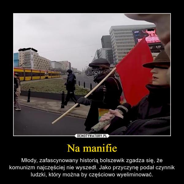 Na manifie – Młody, zafascynowany historią bolszewik zgadza się, że komunizm najczęściej nie wyszedł. Jako przyczynę podał czynnik ludzki, który można by częściowo wyeliminować.