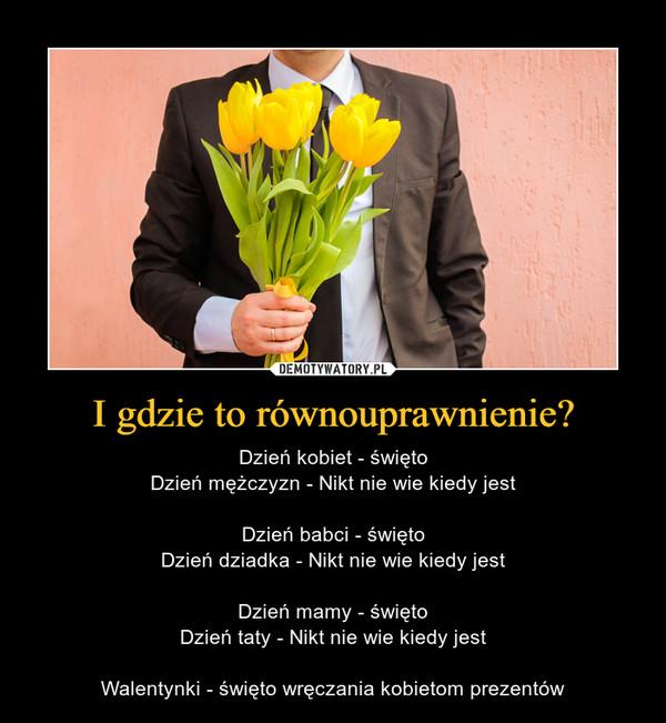 I gdzie to równouprawnienie? – Dzień kobiet - świętoDzień mężczyzn - Nikt nie wie kiedy jestDzień babci - świętoDzień dziadka - Nikt nie wie kiedy jestDzień mamy - świętoDzień taty - Nikt nie wie kiedy jestWalentynki - święto wręczania kobietom prezentów