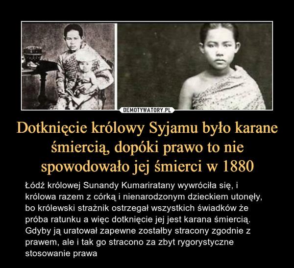 Dotknięcie królowy Syjamu było karane śmiercią, dopóki prawo to nie spowodowało jej śmierci w 1880 – Łódź królowej Sunandy Kumariratany wywróciła się, i królowa razem z córką i nienarodzonym dzieckiem utonęły, bo królewski strażnik ostrzegał wszystkich świadków że próba ratunku a więc dotknięcie jej jest karana śmiercią. Gdyby ją uratował zapewne zostałby stracony zgodnie z prawem, ale i tak go stracono za zbyt rygorystyczne stosowanie prawa