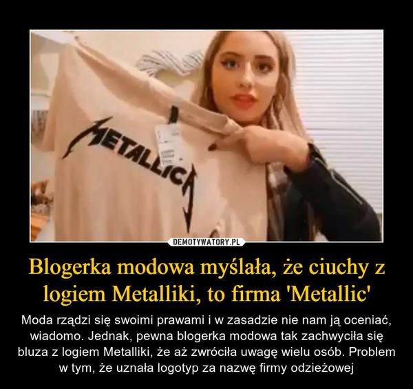 Blogerka modowa myślała, że ciuchy z logiem Metalliki, to firma 'Metallic' – Moda rządzi się swoimi prawami i w zasadzie nie nam ją oceniać, wiadomo. Jednak, pewna blogerka modowa tak zachwyciła się bluza z logiem Metalliki, że aż zwróciła uwagę wielu osób. Problem w tym, że uznała logotyp za nazwę firmy odzieżowej