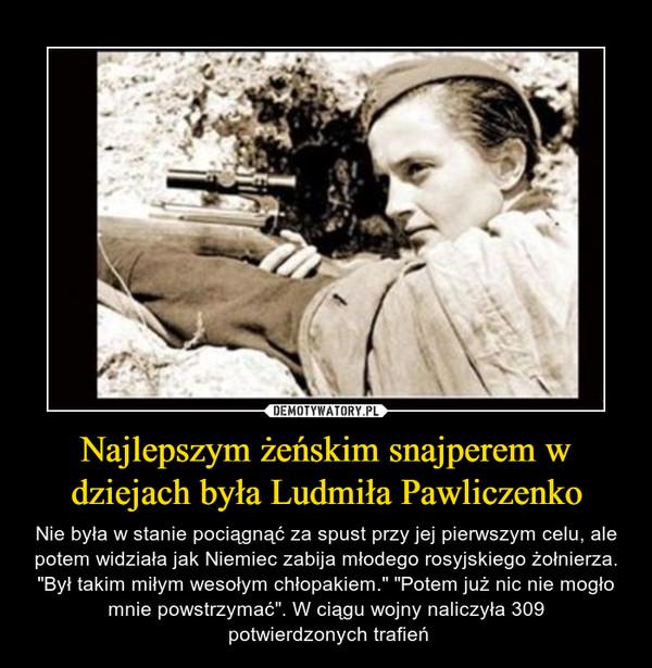 """Najlepszym żeńskim snajperem w dziejach była Ludmiła Pawliczenko – Nie była w stanie pociągnąć za spust przy jej pierwszym celu, ale potem widziała jak Niemiec zabija młodego rosyjskiego żołnierza. """"Był takim miłym wesołym chłopakiem."""" """"Potem już nic nie mogło mnie powstrzymać"""". W ciągu wojny naliczyła 309 potwierdzonych trafień"""