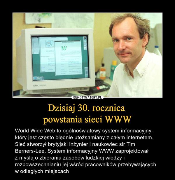 Dzisiaj 30. rocznica powstania sieci WWW – World Wide Web to ogólnoświatowy system informacyjny, który jest często błędnie utożsamiany z całym internetem. Sieć stworzył brytyjski inżynier i naukowiec sir Tim Berners-Lee. System informacyjny WWW zaprojektował z myślą o zbieraniu zasobów ludzkiej wiedzy i rozpowszechnianiu jej wśród pracowników przebywających w odległych miejscach
