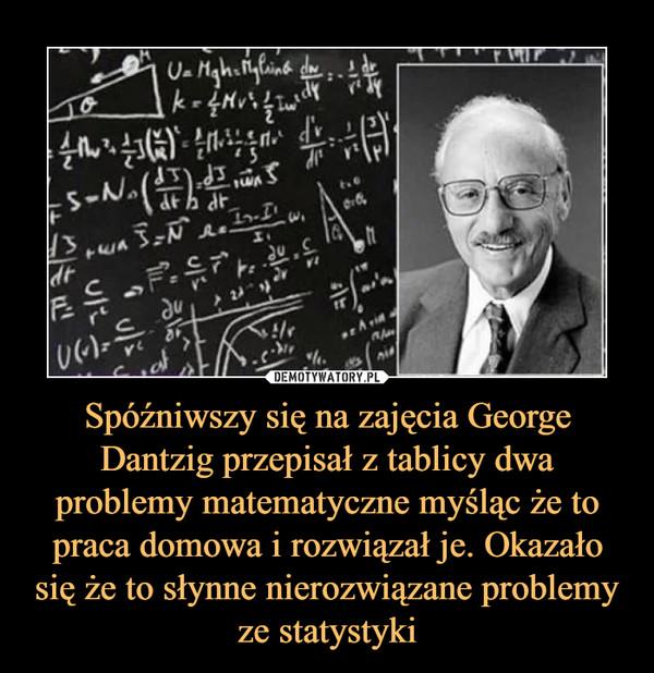 Spóźniwszy się na zajęcia George Dantzig przepisał z tablicy dwa problemy matematyczne myśląc że to praca domowa i rozwiązał je. Okazało się że to słynne nierozwiązane problemy ze statystyki –