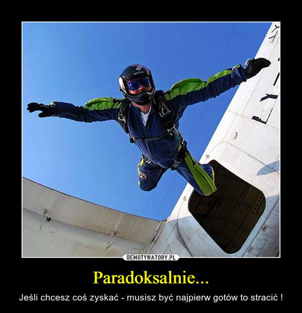 Paradoksalnie... – Jeśli chcesz coś zyskać - musisz być najpierw gotów to stracić !