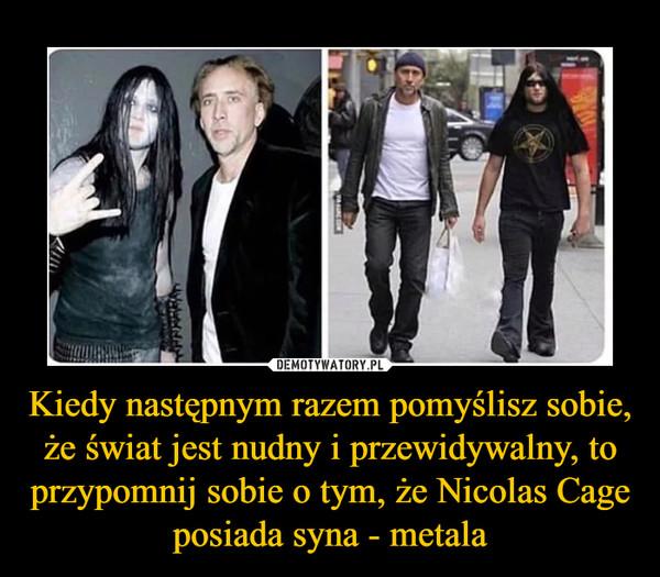 Kiedy następnym razem pomyślisz sobie, że świat jest nudny i przewidywalny, to przypomnij sobie o tym, że Nicolas Cage posiada syna - metala –