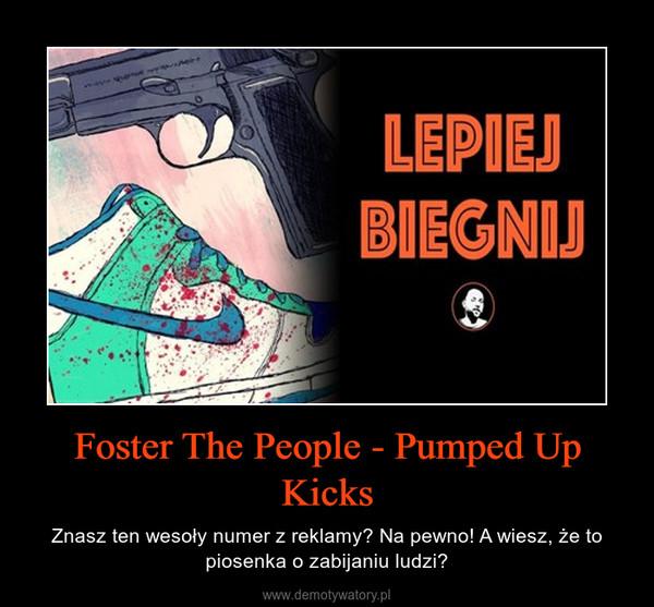Foster The People - Pumped Up Kicks – Znasz ten wesoły numer z reklamy? Na pewno! A wiesz, że to piosenka o zabijaniu ludzi?