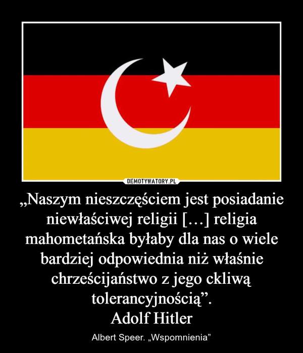 """""""Naszym nieszczęściem jest posiadanie niewłaściwej religii […] religia mahometańska byłaby dla nas o wiele bardziej odpowiednia niż właśnie chrześcijaństwo z jego ckliwą tolerancyjnością"""".Adolf Hitler – Albert Speer. """"Wspomnienia"""""""