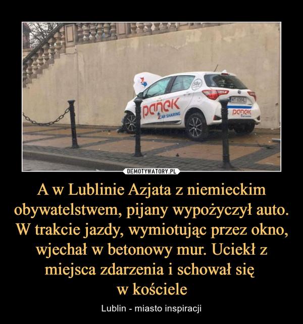 A w Lublinie Azjata z niemieckim obywatelstwem, pijany wypożyczył auto. W trakcie jazdy, wymiotując przez okno, wjechał w betonowy mur. Uciekł z miejsca zdarzenia i schował się w kościele – Lublin - miasto inspiracji