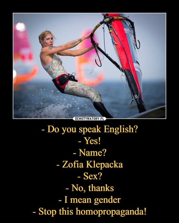 - Do you speak English?- Yes!- Name?- Zofia Klepacka- Sex?- No, thanks- I mean gender- Stop this homopropaganda! –