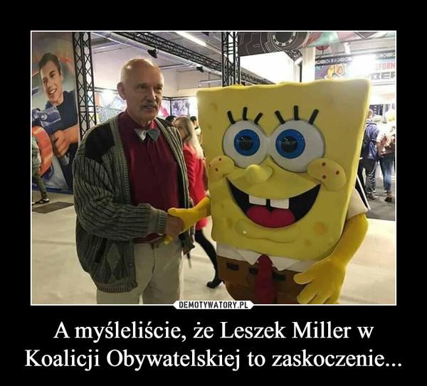 A myśleliście, że Leszek Miller w Koalicji Obywatelskiej to zaskoczenie... –