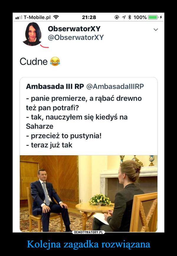 Kolejna zagadka rozwiązana –  Ambasada III RP @AmbasadalllRP - panie premierze, a rąbać drewno też pan potrafi? - tak, nauczyłem się kiedyś na Saharze - przecież to pustynia! - teraz już tak