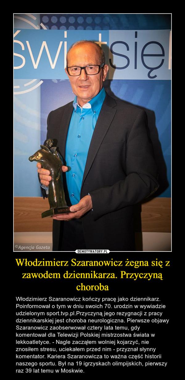 Włodzimierz Szaranowicz żegna się z zawodem dziennikarza. Przyczyną choroba – Włodzimierz Szaranowicz kończy pracę jako dziennikarz. Poinformował o tym w dniu swoich 70. urodzin w wywiadzie udzielonym sport.tvp.pl.Przyczyną jego rezygnacji z pracy dziennikarskiej jest choroba neurologiczna. Pierwsze objawy Szaranowicz zaobserwował cztery lata temu, gdy komentował dla Telewizji Polskiej mistrzostwa świata w lekkoatletyce. - Nagle zacząłem wolniej kojarzyć, nie znosiłem stresu, uciekałem przed nim - przyznał słynny komentator. Kariera Szaranowicza to ważna część historii naszego sportu. Był na 19 igrzyskach olimpijskich, pierwszy raz 39 lat temu w Moskwie.
