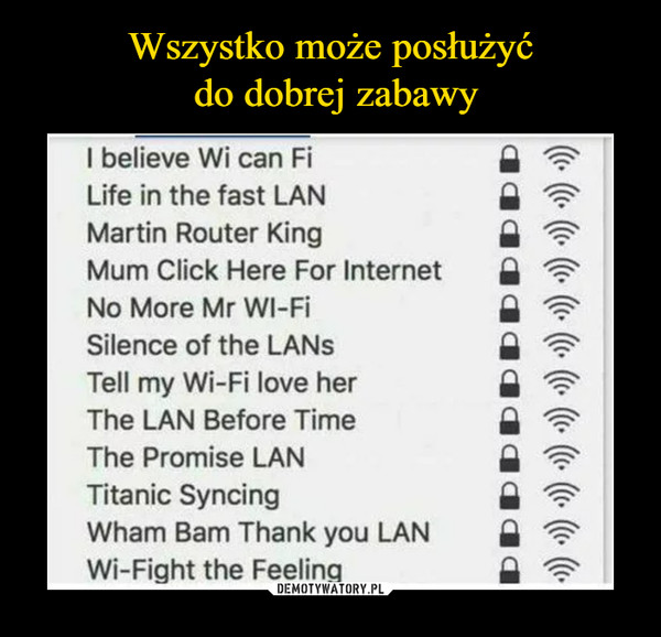 –  II believe Wi can Fi Life in the fast LAN Martin Router King Mum Click Here For Internet No More Mr WI-Fi Silence of the LANs Tell my Wi-Fi love her The LAN Before Time The Promise LAN Titanic Syncing Wham Barn Thank you LAN Wi-Fight the Feeling