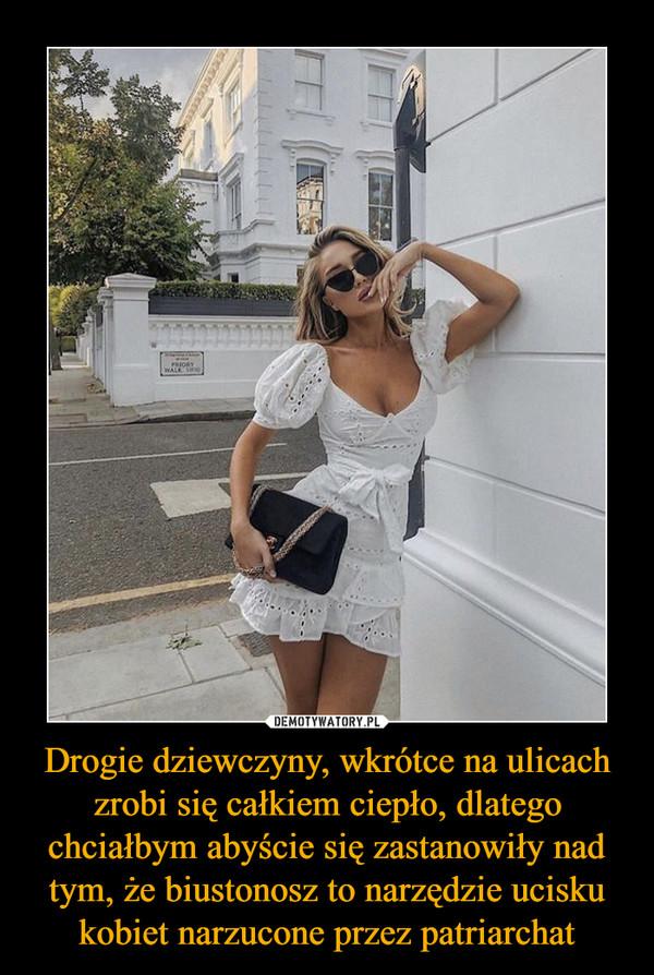 Drogie dziewczyny, wkrótce na ulicach zrobi się całkiem ciepło, dlatego chciałbym abyście się zastanowiły nad tym, że biustonosz to narzędzie ucisku kobiet narzucone przez patriarchat –