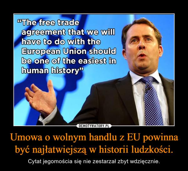 Umowa o wolnym handlu z EU powinna być najłatwiejszą w historii ludzkości. – Cytat jegomościa się nie zestarzał zbyt wdzięcznie.